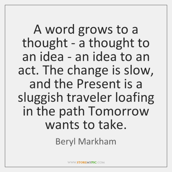 A word grows to a thought - a thought to an idea ...