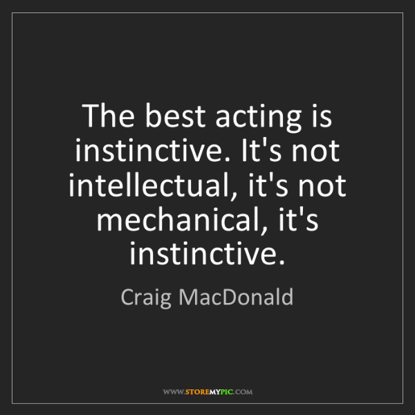 Craig MacDonald: The best acting is instinctive. It's not intellectual,...