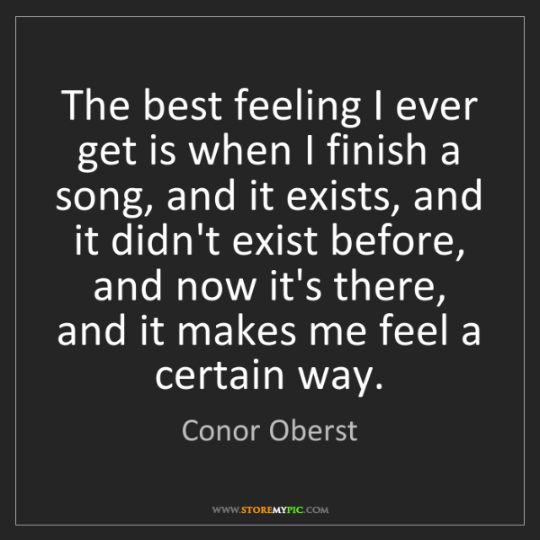 Conor Oberst: The best feeling I ever get is when I finish a song,...