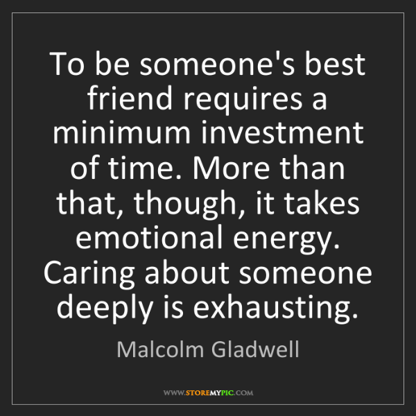 Malcolm Gladwell: To be someone's best friend requires a minimum investment...