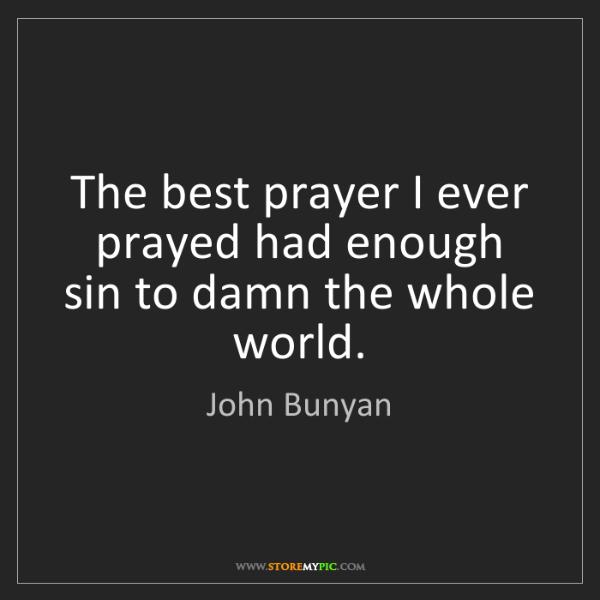 John Bunyan: The best prayer I ever prayed had enough sin to damn...