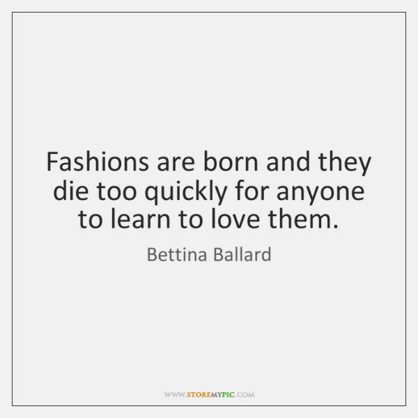 Fashions are born and they die too quickly for anyone to learn ...