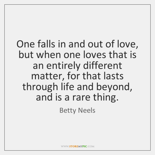 One falls in and out of love, but when one loves that ...