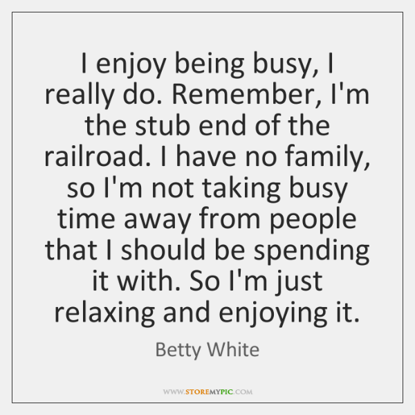 I enjoy being busy, I really do. Remember, I'm the stub end ...