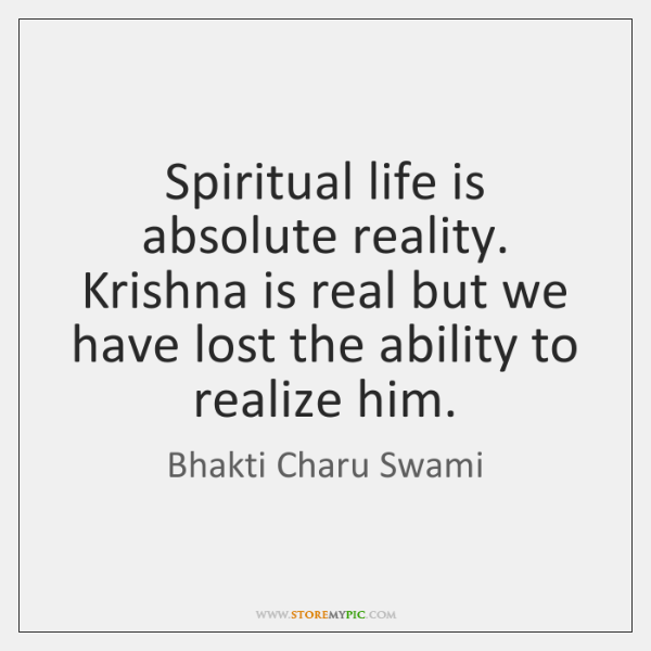 Spiritual life is absolute reality. Krishna is real but we have lost ...