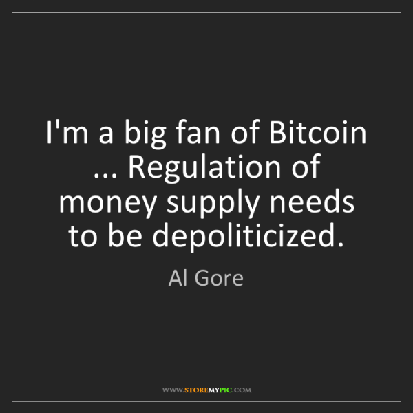 Al Gore: I'm a big fan of Bitcoin ... Regulation of money supply...