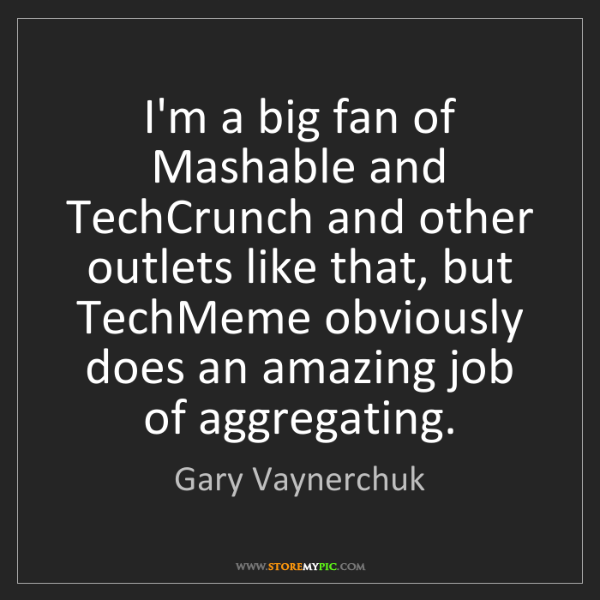 Gary Vaynerchuk: I'm a big fan of Mashable and TechCrunch and other outlets...