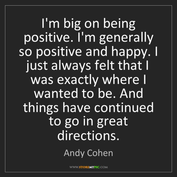 Andy Cohen: I'm big on being positive. I'm generally so positive...