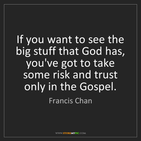 Francis Chan: If you want to see the big stuff that God has, you've...