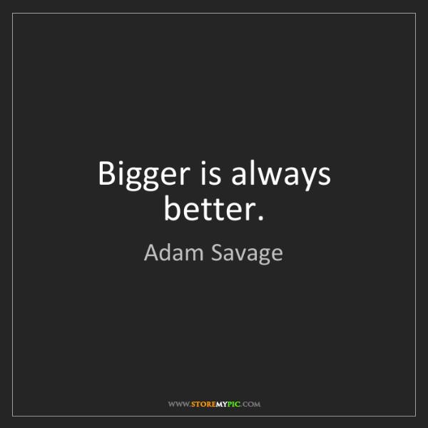 Adam Savage: Bigger is always better.