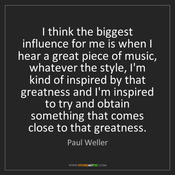 Paul Weller: I think the biggest influence for me is when I hear a...