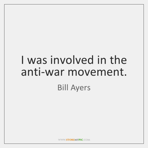 I was involved in the anti-war movement.