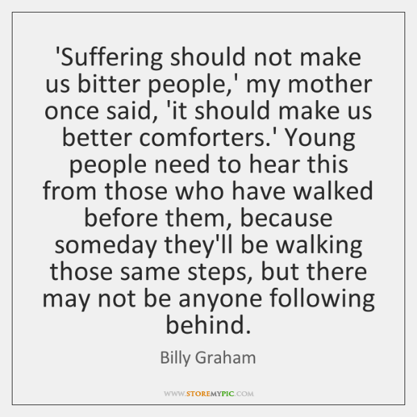 'Suffering should not make us bitter people,' my mother once said, ...