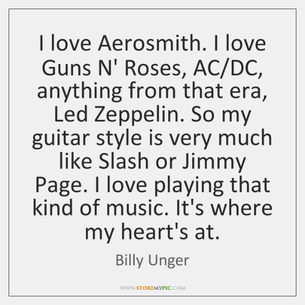I love Aerosmith. I love Guns N' Roses, AC/DC, anything from ...