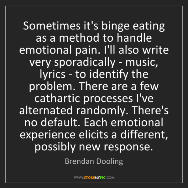Brendan Dooling: Sometimes it's binge eating as a method to handle emotional...