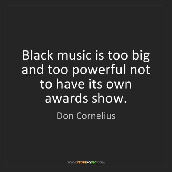 Don Cornelius: Black music is too big and too powerful not to have its...
