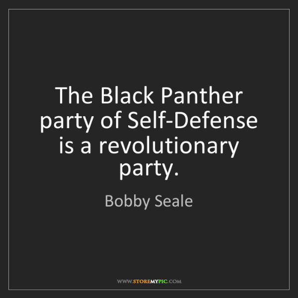 Bobby Seale: The Black Panther party of Self-Defense is a revolutionary...