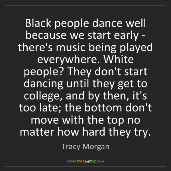 Tracy Morgan: Black people dance well because we start early - there's...