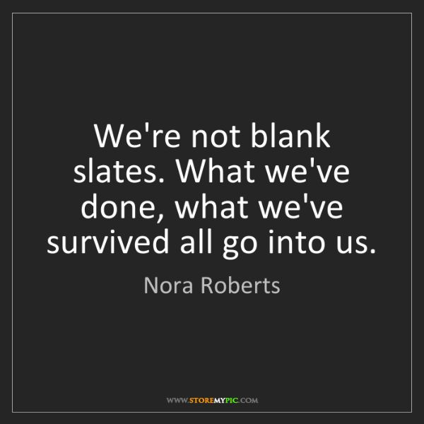 Nora Roberts: We're not blank slates. What we've done, what we've survived...