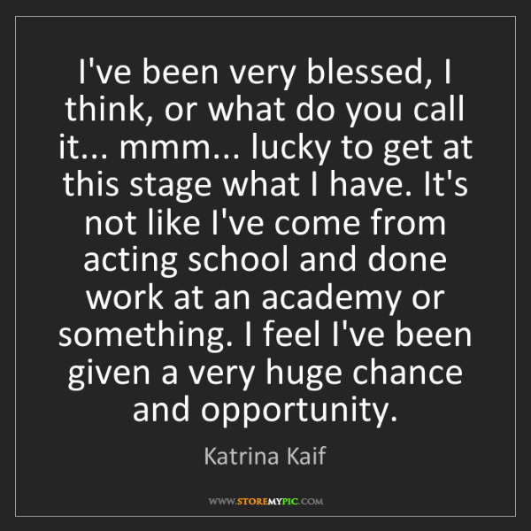 Katrina Kaif: I've been very blessed, I think, or what do you call...