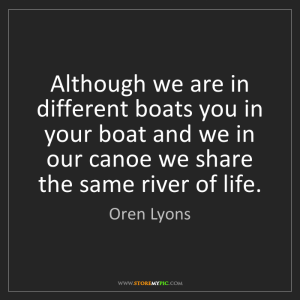 Oren Lyons: Although we are in different boats you in your boat and...