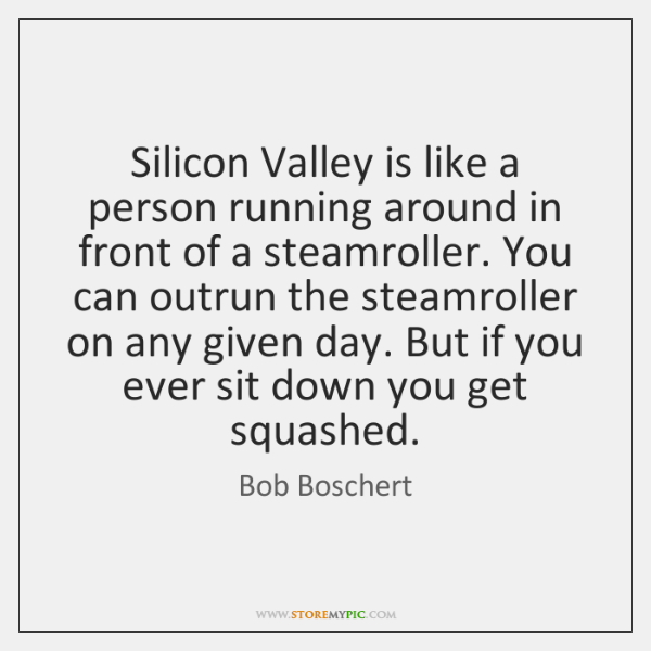 Silicon Valley is like a person running around in front of a ...