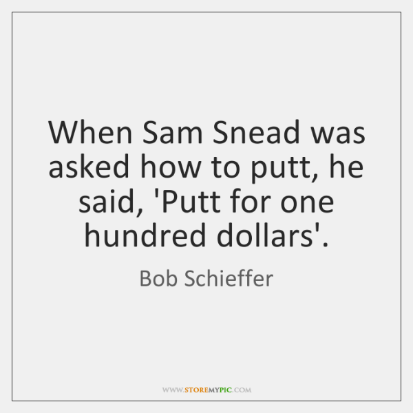 When Sam Snead was asked how to putt, he said, 'Putt for ...