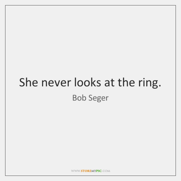 She never looks at the ring.