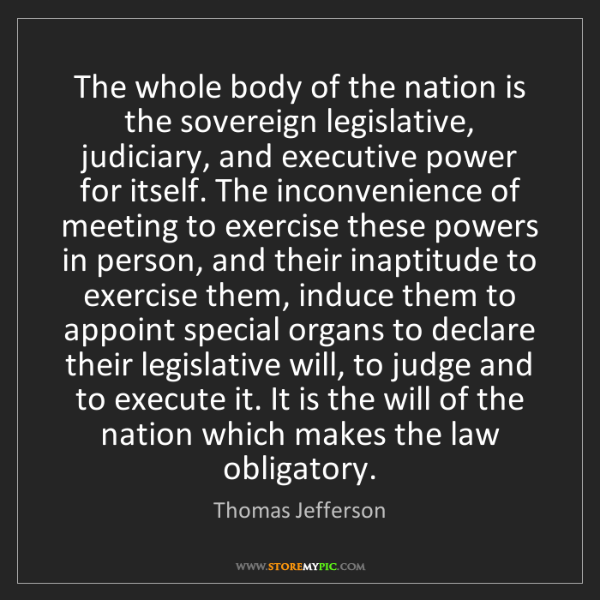 Thomas Jefferson: The whole body of the nation is the sovereign legislative,...