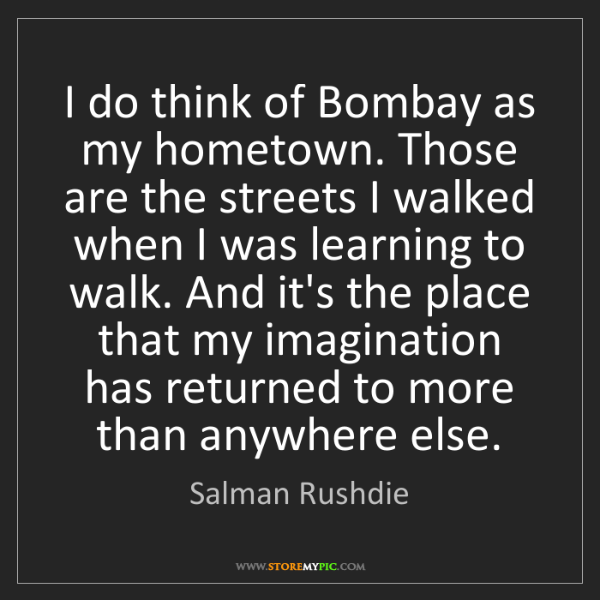 Salman Rushdie: I do think of Bombay as my hometown. Those are the streets...