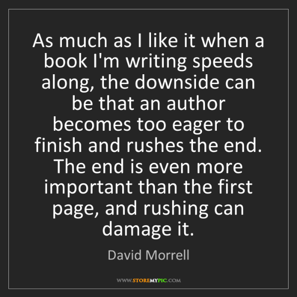 David Morrell: As much as I like it when a book I'm writing speeds along,...