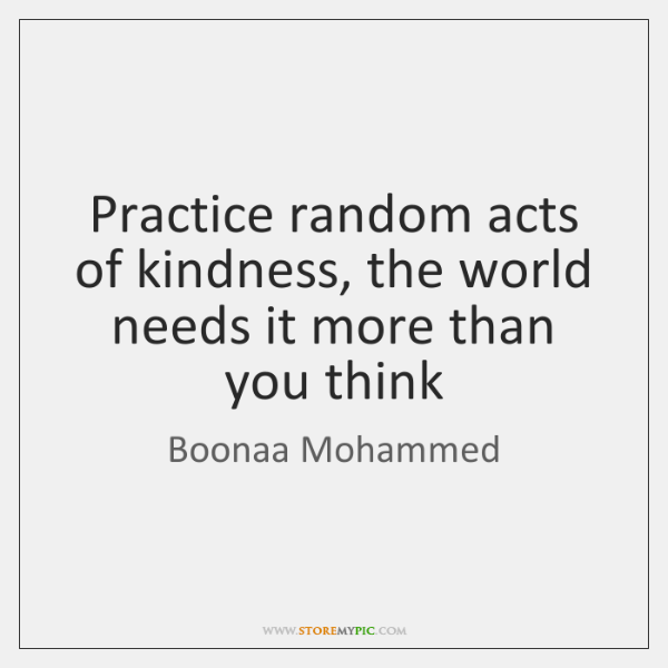Practice random acts of kindness, the world needs it more than you ...