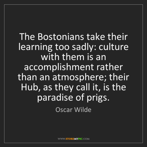 Oscar Wilde: The Bostonians take their learning too sadly: culture...