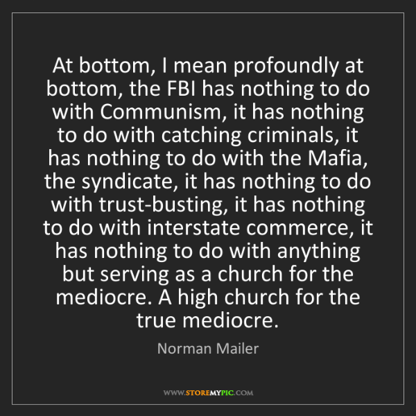 Norman Mailer: At bottom, I mean profoundly at bottom, the FBI has nothing...