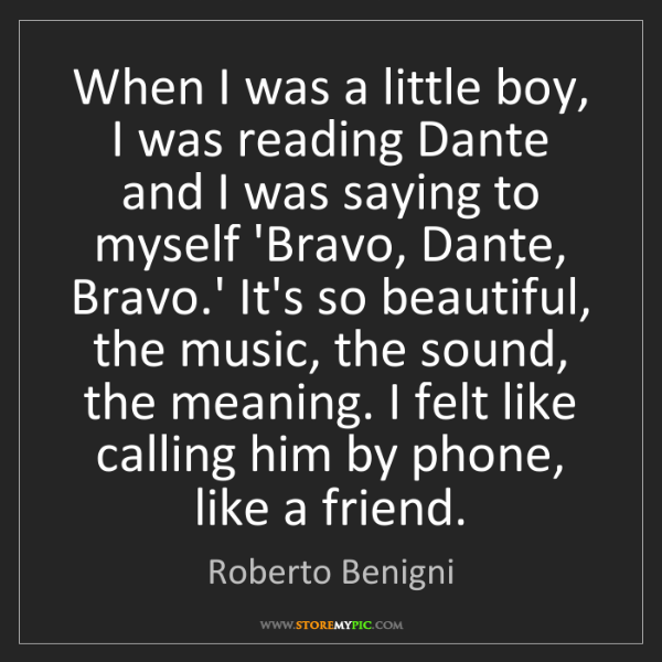 Roberto Benigni: When I was a little boy, I was reading Dante and I was...