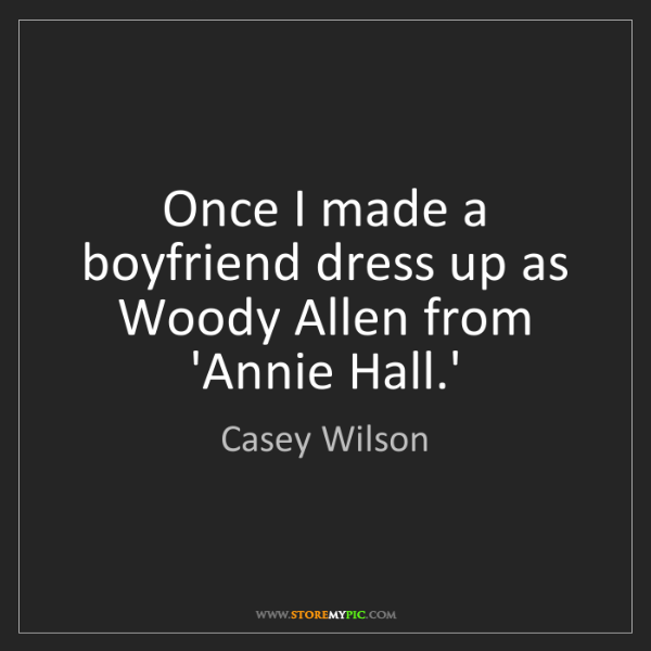 Casey Wilson: Once I made a boyfriend dress up as Woody Allen from...