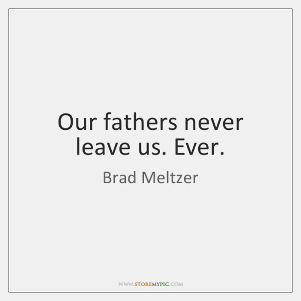 Our fathers never leave us. Ever.