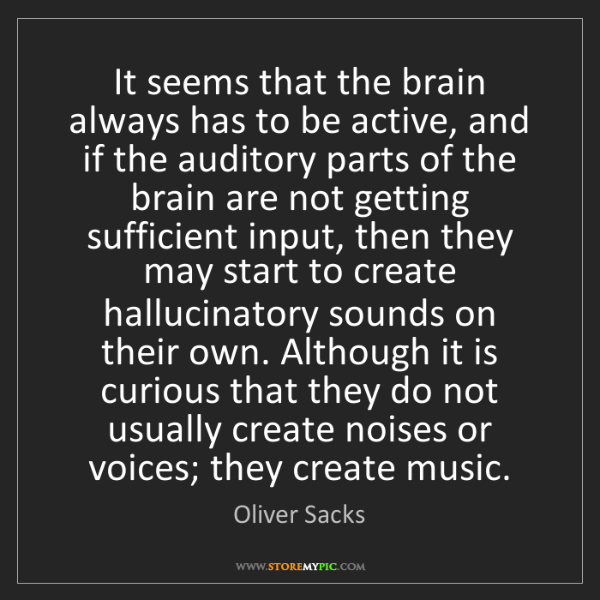 Oliver Sacks: It seems that the brain always has to be active, and...