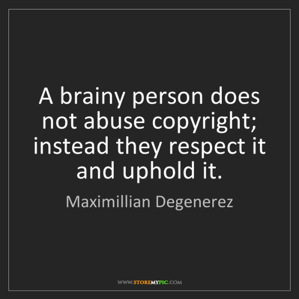 Maximillian Degenerez: A brainy person does not abuse copyright; instead they...
