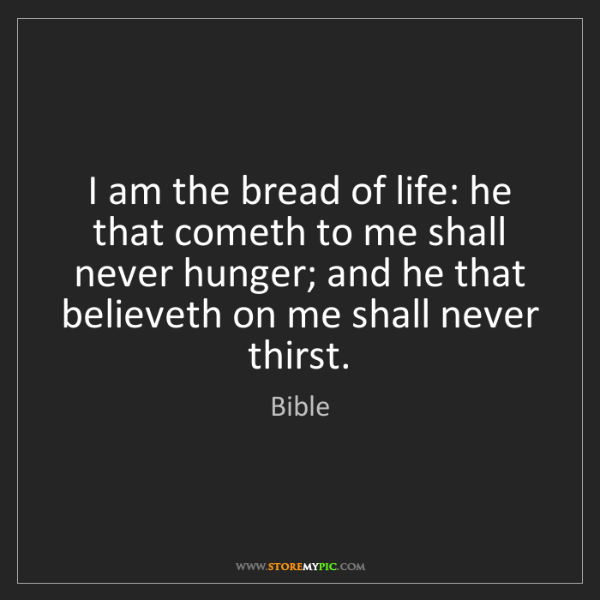 Bible: I am the bread of life: he that cometh to me shall never...