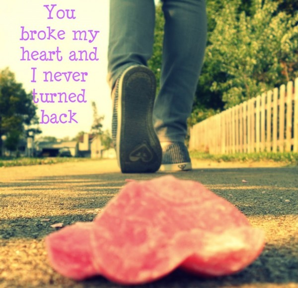 You broke my heart and i never turned back