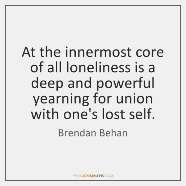 At the innermost core of all loneliness is a deep and powerful ...
