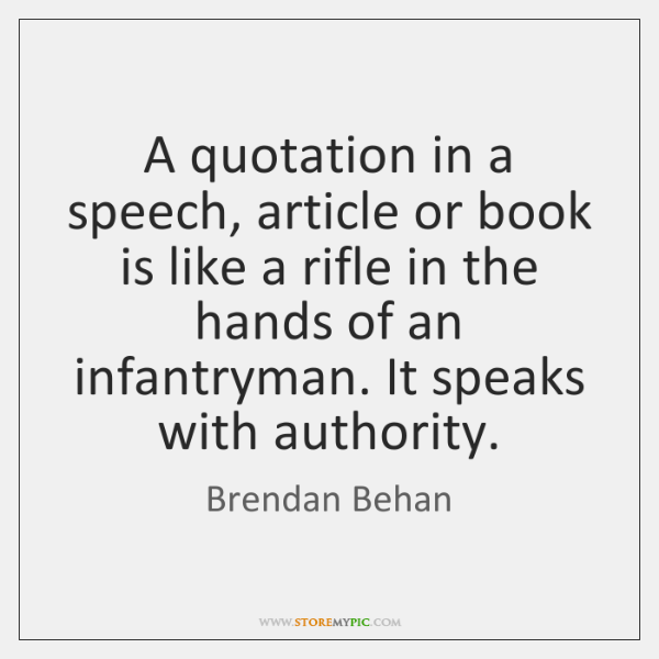 A quotation in a speech, article or book is like a rifle ...
