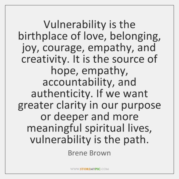 Vulnerability is the birthplace of love, belonging, joy, courage, empathy, and creativity. ...