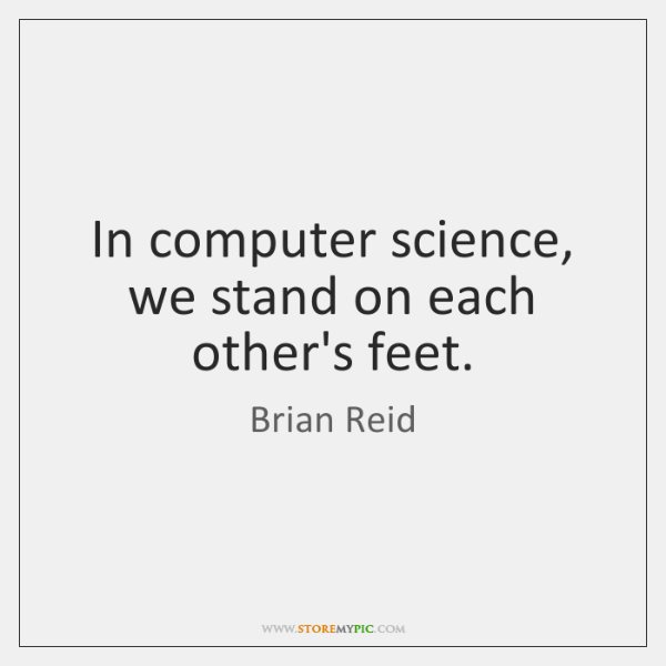 In computer science, we stand on each other's feet.