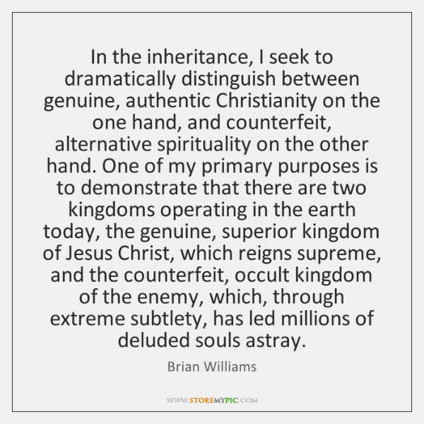 In the inheritance, I seek to dramatically distinguish between genuine, authentic Christianity ...