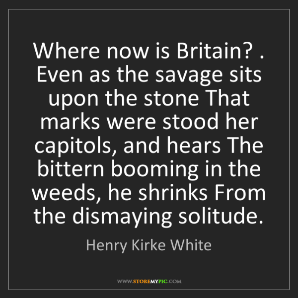 Henry Kirke White: Where now is Britain? . Even as the savage sits upon...