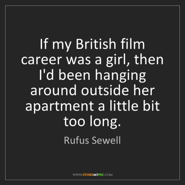Rufus Sewell: If my British film career was a girl, then I'd been hanging...