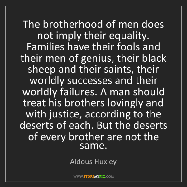 Aldous Huxley: The brotherhood of men does not imply their equality....