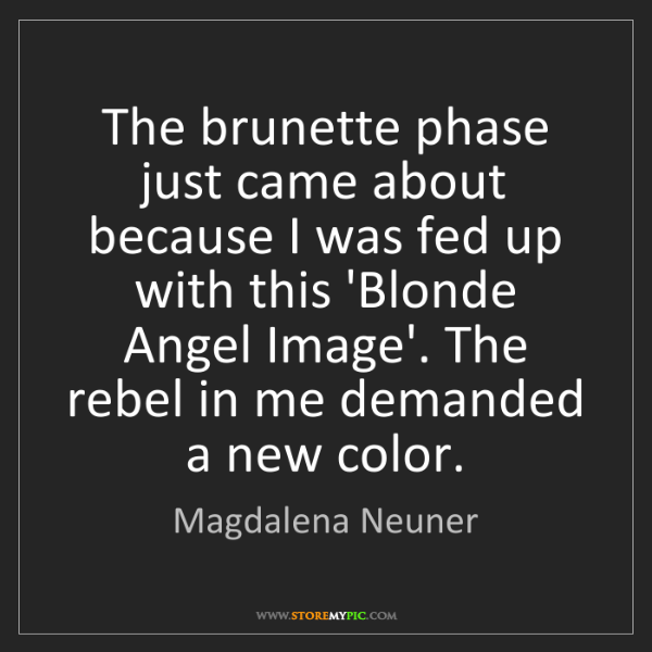 Magdalena Neuner: The brunette phase just came about because I was fed...